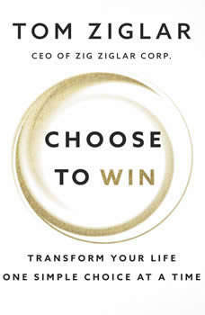 Choose to Win: Transform Your Life, One Simple Choice at a Time, Tom Ziglar