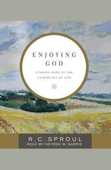 Enjoying God: Finding Hope in the Attributes of God, R. C. Sproul