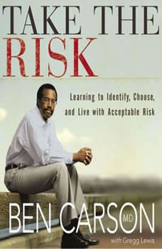 Take the Risk: Learning to Identify, Choose, and Live with Acceptable Risk, Ben Carson, M.D.