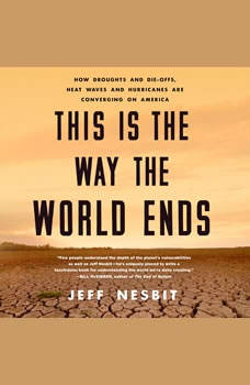 This Is the Way the World Ends: How Droughts and Die-offs, Heat Waves and Hurricanes Are Converging on America, Jeff Nesbit