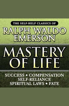 Mastery of Life: The Self-Help Classics of Ralph Waldo Emerson The Self-Help Classics of Ralph Waldo Emerson, Ralph Waldo Emerson