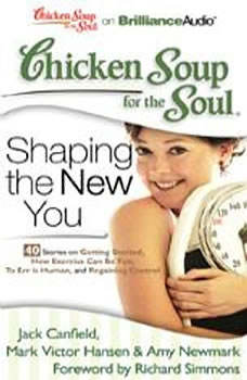 Chicken Soup for the Soul: Shaping the New You - 40 Stories on Getting Started, How Exercise Can Be Fun, To Err is Human, and Regaining Control, Jack Canfield