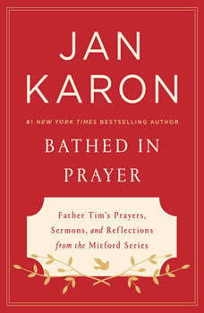 Bathed in Prayer: Father Tim's Prayers, Sermons, and Reflections from the Mitford Series, Jan Karon