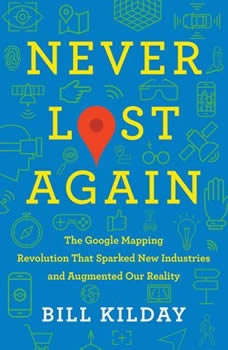 Never Lost Again: The Google Mapping Revolution That Sparked New Industries and Augmented Our Reality, Bill Kilday