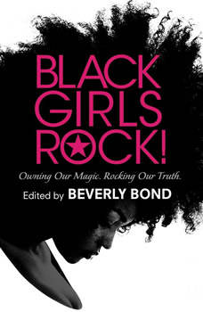 Black Girls Rock!: Owning Our Magic. Rocking Our Truth., Beverly Bond