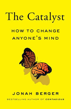 The Catalyst: How to Change Anyone's Mind, Jonah Berger