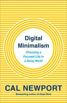 Digital Minimalism: Choosing a Focused Life in a Noisy World, Cal Newport