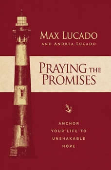 Praying the Promises: Anchor Your Life to Unshakable Hope, Max Lucado