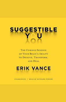 Suggestible You: The Curious Science of Your Brains Ability to Deceive, Transform, and Heal, Erik Vance