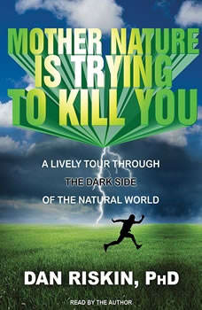 Mother Nature Is Trying to Kill You: A Lively Tour Through the Dark Side of the Natural World, PhD Riskin