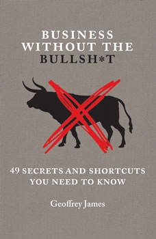 Business Without the Bullsh*t: 49 Secrets and Shortcuts You Need to Know 49 Secrets and Shortcuts You Need to Know, Geoffrey James