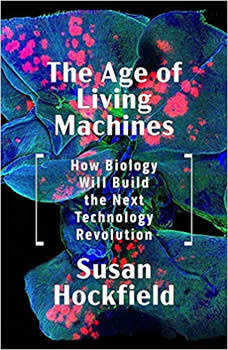 The Age of Living Machines: How the Convergence of Biology and Engineering Will Build the Next Technology Revolution, Susan Hockfield