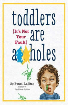 Toddlers Are A**holes: It's Not Your Fault, Bunmi Laditan