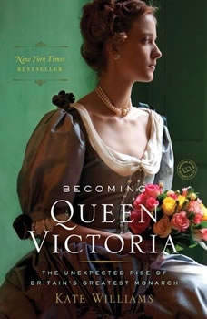 Becoming Queen Victoria: The Unexpected Rise of Britain's Greatest Monarch The Unexpected Rise of Britain's Greatest Monarch, Kate Williams