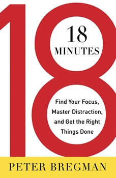 18 Minutes: Find Your Focus, Master Distraction, and Get the Right Things Done, Peter Bregman