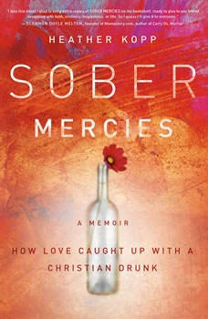 Sober Mercies: How Love Caught Up with a Christian Drunk How Love Caught Up with a Christian Drunk, Heather Kopp