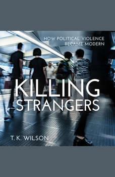 Killing Strangers: How Political Violence Became Modern, T.K. Wilson
