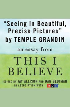 Seeing in Beautiful, Precise Pictures: A This I Believe Essay, Temple Grandin