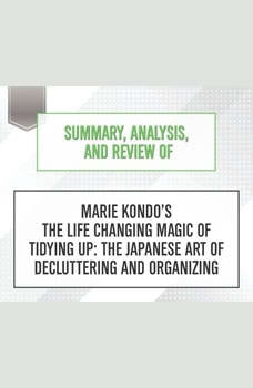 Summary, Analysis, and Review of Marie Kondo's The Life Changing Magic of Tidying Up: The Japanese Art of Decluttering and Organizing, Start Publishing Notes