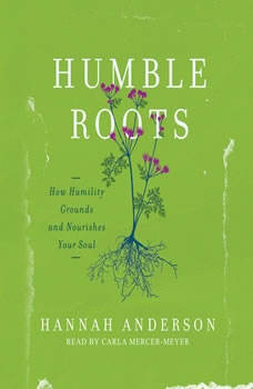 Humble Roots: How Humility Grounds and Nourishes Your Soul, Hannah Anderson