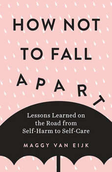 How Not to Fall Apart: Lessons Learned on the Road from Self-Harm to Self-Care, Maggy van Eijk