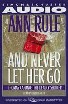 And Never Let Her Go: Thomas Capano, the Deadly Seducer Thomas Capano, the Deadly Seducer, Ann Rule