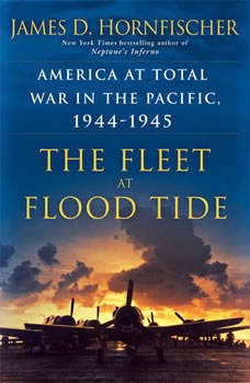 The Fleet at Flood Tide: America at Total War in the Pacific, 1944-1945, James D. Hornfischer
