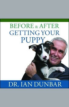 Before and After Getting Your Puppy: The Positive Approach to Raising a Happy, Healthy, and Well-Behaved Dog, Ian Dunbar
