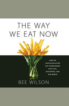 The Way We Eat Now: How the Food Revolution Has Transformed Our Lives, Our Bodies, and Our World How the Food Revolution Has Transformed Our Lives, Our Bodies, and Our World, Bee Wilson