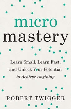 Micromastery: Learn Small, Learn Fast, and Unlock Your Potential to Achieve Anything, Robert Twigger