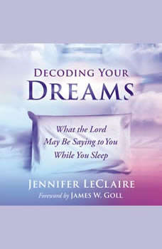 Decoding Your Dreams: What the Lord May Be Saying to You While You Sleep, Jennifer LeClaire