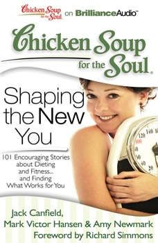 Chicken Soup for the Soul: Shaping the New You: 101 Encouraging Stories about Dieting and Fitness...and Finding What Works for You 101 Encouraging Stories about Dieting and Fitness...and Finding What Works for You, Jack Canfield