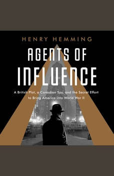 Agents of Influence: A British Campaign, a Canadian Spy, and the Secret Plot to Bring America into World War II, Henry Hemming