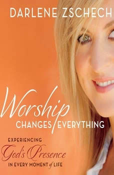 Worship Changes Everything: Experiencing God's Presence in Every Moment of Life Experiencing God's Presence in Every Moment of Life, Darlene Zschech