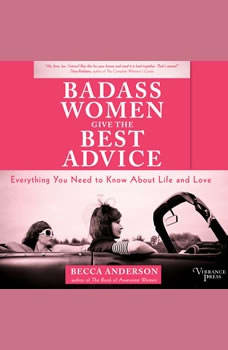 Badass Women Give the Best Advice: Everything You Need to Know About Love and Life Everything You Need to Know About Love and Life, Becca Anderson