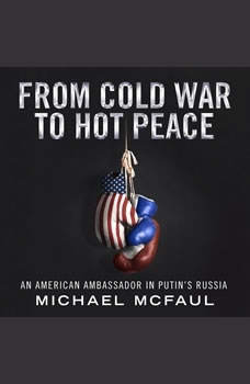 From Cold War to Hot Peace: The Inside Story of Russia and America, Michael McFaul
