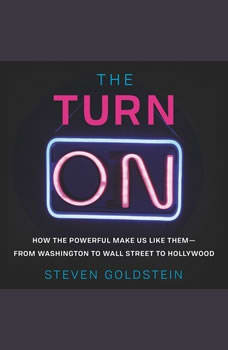 The Turn-On: How the Powerful Make Us Like Them-from Washington to Wall Street to Hollywood How the Powerful Make Us Like Them-from Washington to Wall Street to Hollywood, Steven Goldstein