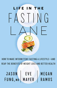 Life in the Fasting Lane: How to Make Intermittent Fasting a Lifestyle-and Reap the Benefits of Weight Loss and Better Health, Jason Fung