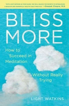 Bliss More: How to Succeed in Meditation Without Really Trying, Light Watkins