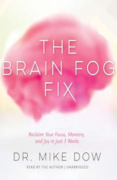 The Brain Fog Fix: Reclaim Your Focus, Memory, and Joy in Just 3 Weeks, Dr. Mike Dow