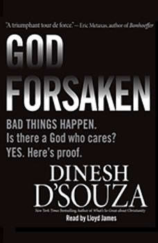 Godforsaken: Bad Things Happen. Is there a God who cares? Yes. Here's proof., Dinesh D'Souza