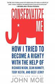 Conservatize Me: How I Tried to Become a Righty with the Help of Richard Nixon, Sean Hannity, Toby Keith, and Beef Jerky, John Moe