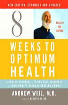Eight Weeks to Optimum Health, New Edition, Updated and Expanded: A Proven Program for Taking Full Advantage of Your Body's Natural Healing Power, Andrew Weil, M.D.
