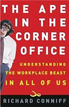 The Ape in the Corner Office: How to Make Friends, Win Fights and Work Smarter by Understanding Human Nature, Richard Conniff