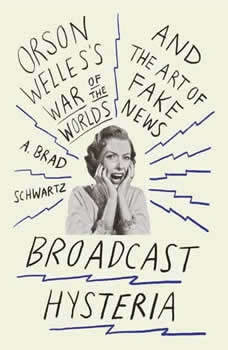 Broadcast Hysteria: Orson Welles's War of the World's and the Art of Fake News Orson Welles's War of the World's and the Art of Fake News, A. Brad Schwartz