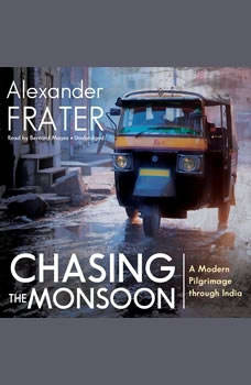 Chasing the Monsoon: A Modern Pilgrimage through India A Modern Pilgrimage through India, Alexander Frater