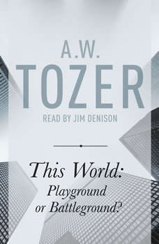 This World: Playground or Battleground?: A Call to the Real World of the Spiritual, A. W. Tozer