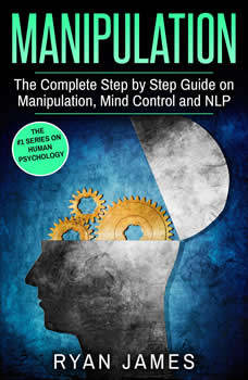 Manipulation: The Complete Step by Step Guide on Manipulation, Mind Control and NLP, Ryan James