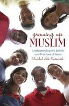 Growing Up Muslim: Understanding the Beliefs and Practices of Islam Understanding the Beliefs and Practices of Islam, Sumbul Ali-Karamali