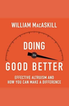 Doing Good Better: How Effective Altruism Can Help You Make a Difference, William MacAskill